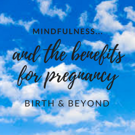 Mindfulness to Help You Through Your Pregnancy and Birth